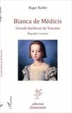 Roger Baillet - Bianca de Médicis - Grande duchesse de Toscane - Biographie romancée.