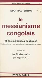 Roger Bastide et Martial Sinda - Le messianisme congolais et ses incidences politiques : kimbanguisme, matsouanisme, autres mouvements - Précédé de Les Christ noirs par Roger Bastide.
