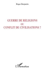 Roger Benjamin - Guerre de religions ou conflit de civilisations ?.