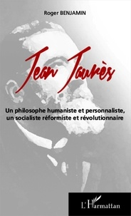 Roger Benjamin - Jean Jaurès - Un philosophe humaniste et personnaliste, un socialiste réformiste et révolutionnaire.