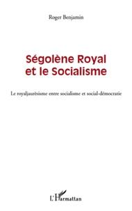 Roger Benjamin - Ségolène Royal et le socialisme - Le royaljaurèsisme entre socialisme et social-démocratie.