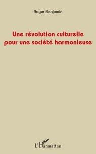 Roger Benjamin - Une révolution culturelle pour une société harmonieuse.