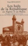 Roger Bensadoun - Les juifs de la République en Algérie et au Maroc - Chroniques et Mémoires d'autres temps (de Oran, Place d'Armes à Ribat-el-Fath, le Camp de la Victoire).
