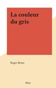 Roger Bésus - La couleur du gris.