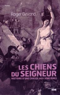 Roger Bevand - Les chiens du seigneur - Histoire d'une chasse aux sorcières.