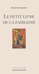 Roger Bichelberger - Le petit livre de la faiblesse.