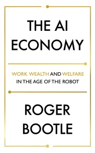 Roger Bootle - The AI Economy - Work, Wealth and Welfare in the Robot Age.