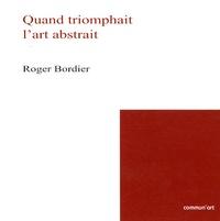 Roger Bordier - Quand triomphait l'art abstrait.