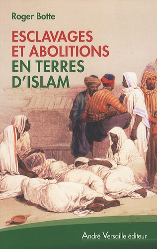Roger Botte - Esclavages et abolitions en terres d'islam - Tunisie, Arabie saoudite, Maroc, Mauritanie, Soudan.