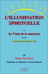 Roger Bouchard - L'Illumination spirituelle - Et les 7 états de conscience selon Maharishi Mahesh Yogi.