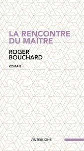 Roger Bouchard - La rencontre du maître.