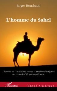 Roger Bouchaud - L'homme du Sahel - Au début d'un quinzième siècle très troublé, l'histoire de l'incroyable voyage d'Anselme d'Isalguier au coeur de l'Afrique mystérieuse.