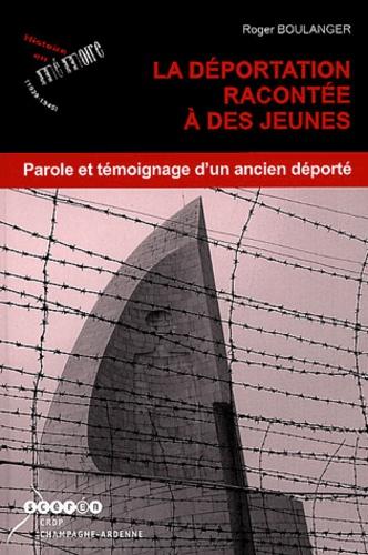 Roger Boulanger - La déportation racontee à des jeunes - Parole et témoignage d'un ancien déporté.