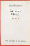 Roger Boutefeu - Le mur blanc.