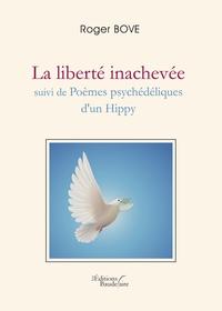 Roger Bove - La liberté inachevée suivi de Poèmes psychédéliques d'un Hippy.