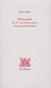 Roger Caillois - Petit guide du XVe arrondissement à l'usage des fantômes.