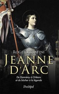 Roger Caratini - Jeanne d'Arc - de Domrémy à Orléans et du bûcher à la légende.