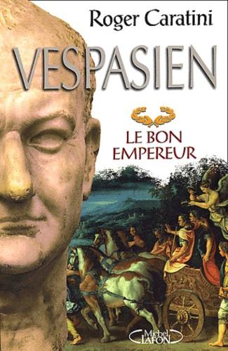 Roger Caratini - Vespasien. - Le bon empereur.