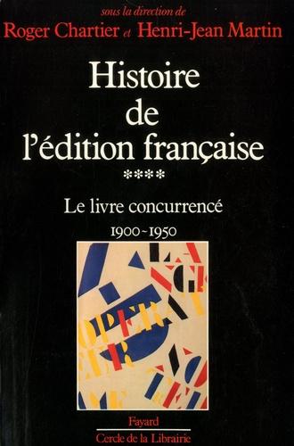 Roger Chartier et Henri-Jean Martin - Histoire de l'édition française - Tome 4, Le livre concurrencé (1900-1950).