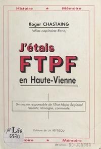 Roger Chastaing et  Capitaine René - J'étais FTPF en Haute-Vienne - Un ancien responsable de l'état-major régional raconte, témoigne, commente..