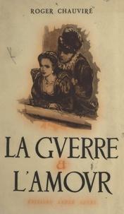 Roger Chauviré - La guerre et l'amour - Chronique du règne de Henri III.