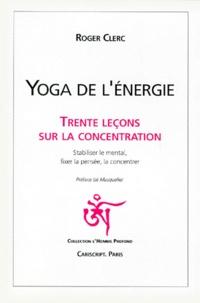 Roger Clerc - YOGA DE L'ENERGIE. - Trente leçons sur la concentration, Stabiliser le mental, fixer la pensée, la concentrer.