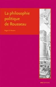 La philosophie politique de Rousseau - Roger-D Masters |