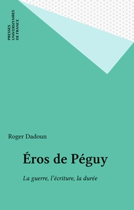 Roger Dadoun - Éros de Péguy - La guerre, l'écriture, la durée.