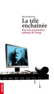 Roger Dadoun - La télé enchaînée - Pour une psychanalyse de l'image.