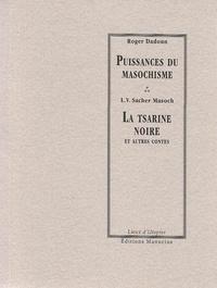 Roger Dadoun et Leopold von Sacher Masoch - Puissances du masochisme - La tsarine noire et autres contes.