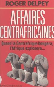 Roger Delpey - Affaires centrafricaines - Quand la Centrafrique bougera, l'Afrique explosera.
