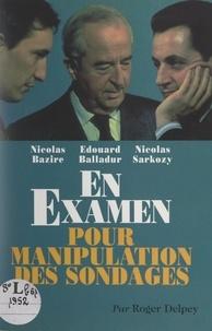 Roger Delpey - Nicolas Bazire, Édouard Balladur, Nicolas Sarkozy en examen pour manipulation des sondages.