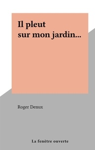 Roger Denux - Il pleut sur mon jardin....