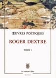 Roger Dextre - Oeuvres Poétiques - Tome 1.