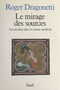 Roger Dragonetti - Le mirage des sources - L'art du faux dans le roman médiéval.
