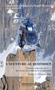 Roger Drouin - L'aventure au quotidien - L'histoire (impertinente?...) des Forces Aériennes de la Gendarmerie Tome 3 : L'Outre-Mer.