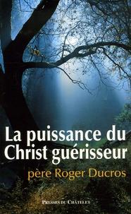 Roger Ducros - La puissance du Christ guérisseur.