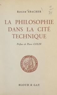 Roger Ebacher et Pierre Colin - La philosophie dans la cité technique - Essai sur la philosophie bergsonienne des techniques.