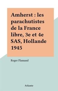 Roger Flamand - Amherst : les parachutistes de la France libre, 3e et 4e SAS, Hollande 1945.
