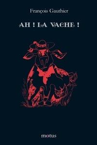 Roger-François Gauthier - Ah ! la vache !.