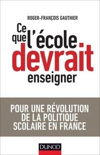 Roger-François Gauthier - Ce que l'école devrait enseigner - Pour une révolution de la politique scolaire en France.