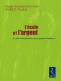 Roger-François Gauthier et André-D Robert - L'Ecole et l'argent - Quels financements pour quelles finalités ?.
