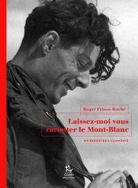 Roger Frison-Roche - Laissez-moi vous raconter le Mont-Blanc - Un reporter à Chamonix.