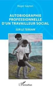 Téléchargement gratuit de manuels scolaires en français Autobiographie professionnelle d'un travailleur social  - Sur le terrain en francais par Roger Gayton CHM PDF FB2