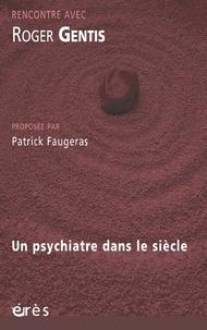 Roger Gentis et Patrick Faugeras - Rencontre avec Roger Gentis - Un psychiatre dans le siècle.