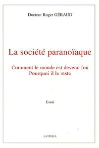 Roger Géraud - La société paranoïaque - Comment le monde est devenu fou, pourquoi il le reste.