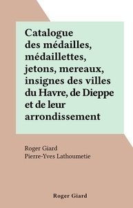 Roger Giard et Pierre-Yves Lathoumetie - Catalogue des médailles, médaillettes, jetons, mereaux, insignes des villes du Havre, de Dieppe et de leur arrondissement.