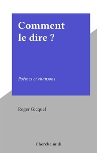 Roger Gicquel - Comment le dire ? - Poèmes et chansons.
