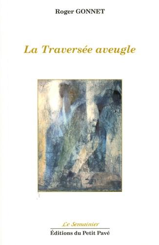 Roger Gonnet - La Traversée aveugle.