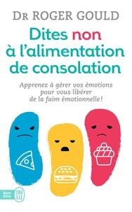 Roger Gould - Dites non à l'alimentation de consolation - Apprenez à gérer vos émotions pour vous libérer de la faim émotionnelle.